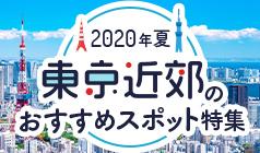 2020年夏 東京近郊のおすすめスポット特集