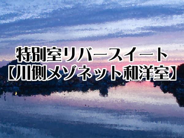特別室リバースイート【川側メゾネット和洋室/温泉半露天風呂】